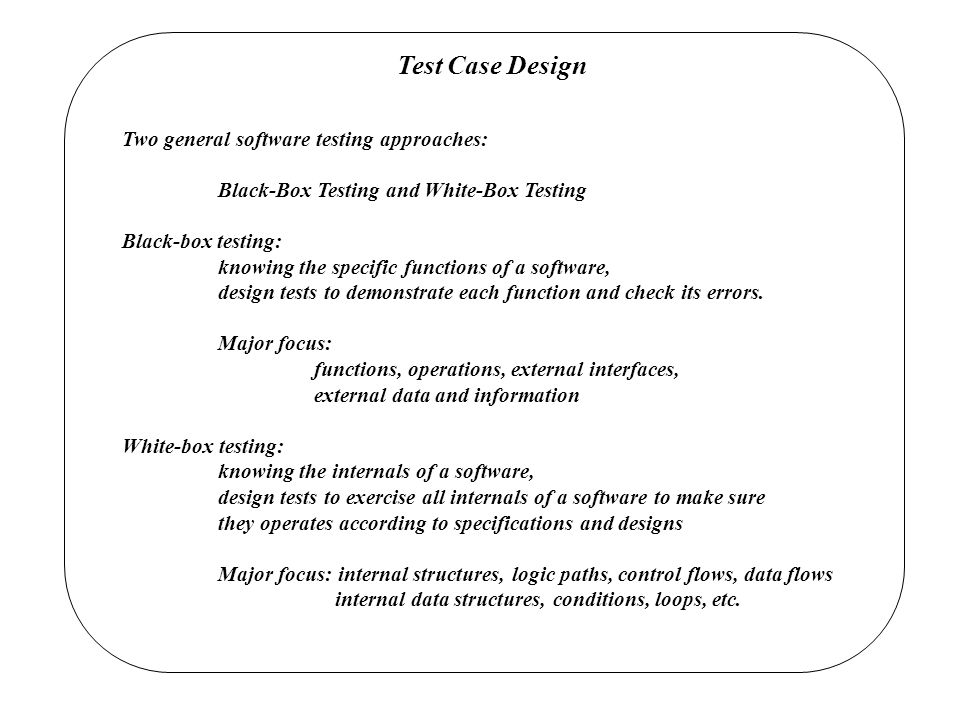 Test Case Design Two general software testing approaches:
