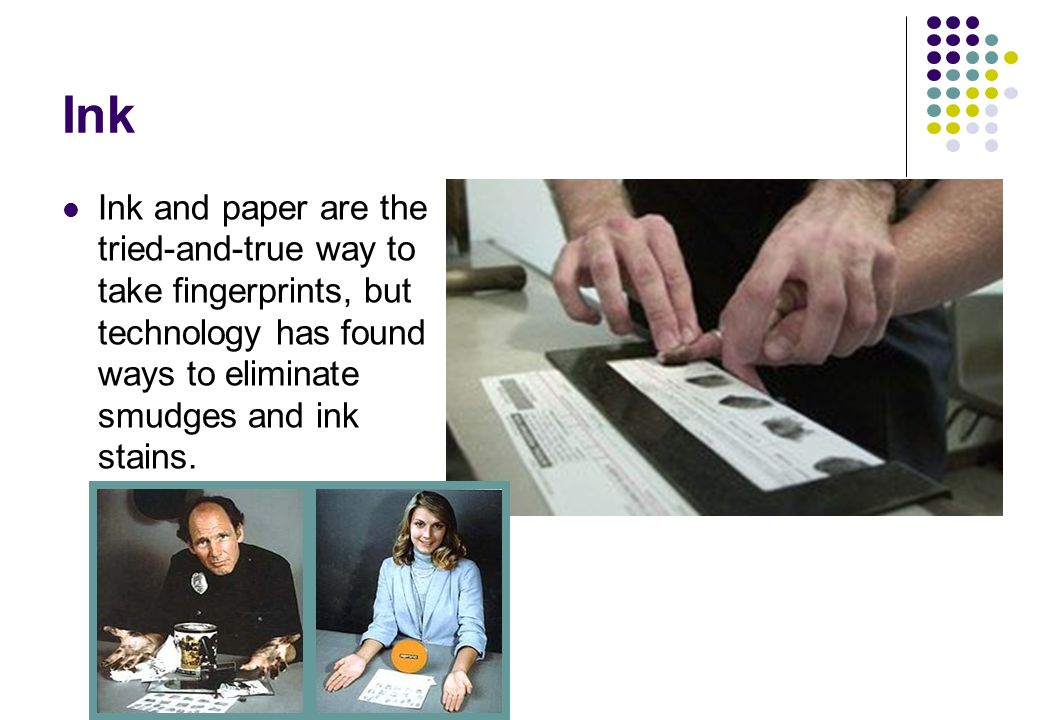 Ink Ink and paper are the tried-and-true way to take fingerprints, but technology has found ways to eliminate smudges and ink stains.