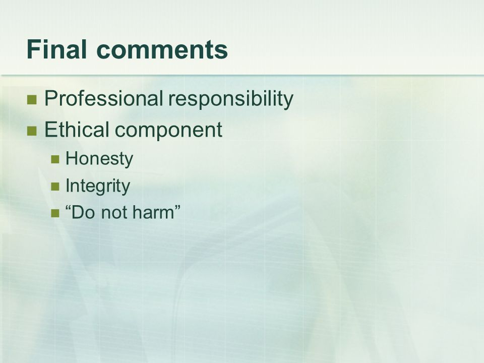 Final comments Professional responsibility Ethical component Honesty