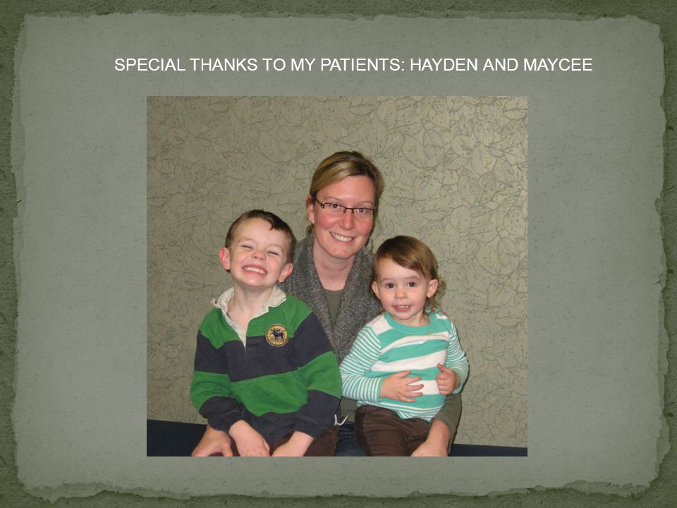 SPECIAL THANKS TO MY PATIENTS: HAYDEN AND MAYCEE