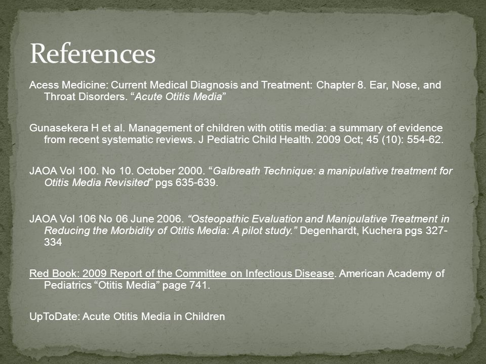 References Acess Medicine: Current Medical Diagnosis and Treatment: Chapter 8. Ear, Nose, and Throat Disorders. Acute Otitis Media
