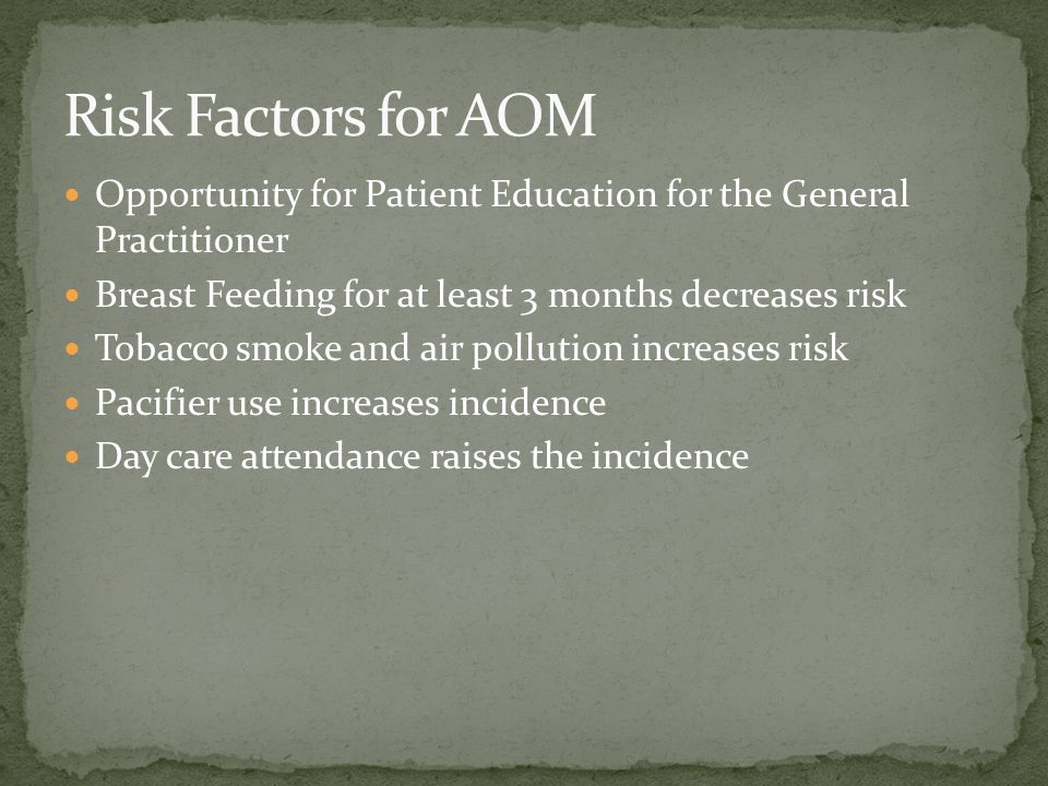 Risk Factors for AOM Opportunity for Patient Education for the General Practitioner. Breast Feeding for at least 3 months decreases risk.