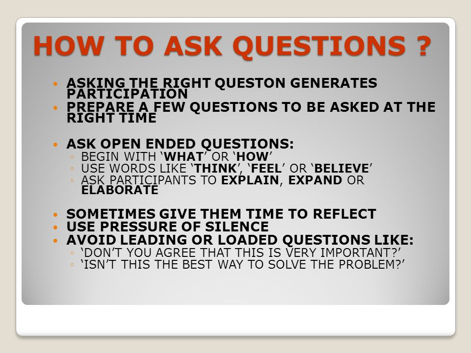 HOW TO ASK QUESTIONS ASKING THE RIGHT QUESTON GENERATES PARTICIPATION. PREPARE A FEW QUESTIONS TO BE ASKED AT THE RIGHT TIME.