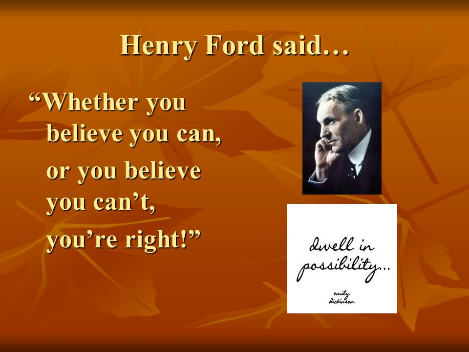 Henry Ford said… Whether you believe you can,