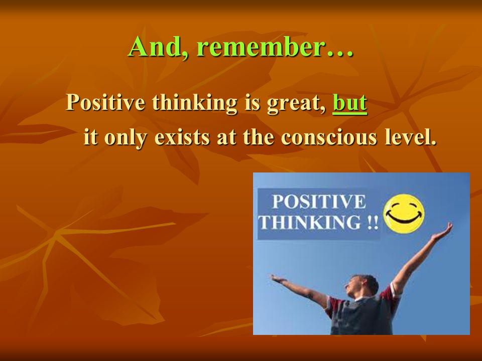 And, remember… Positive thinking is great, but