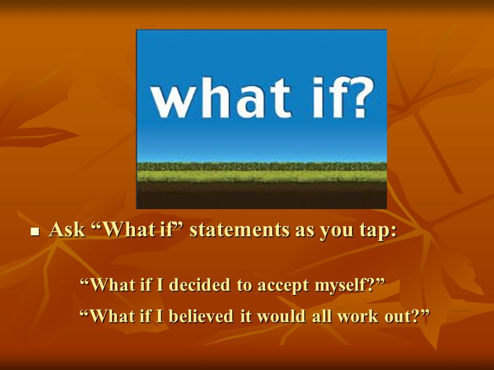 Ask What if statements as you tap: