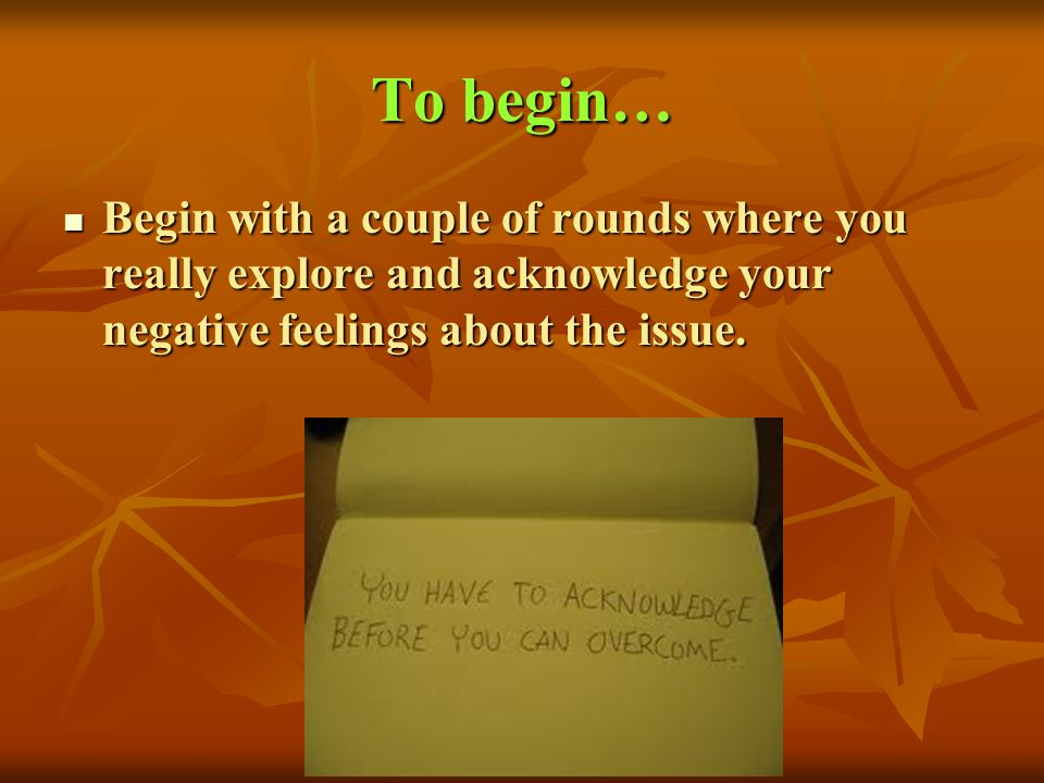 To begin… Begin with a couple of rounds where you really explore and acknowledge your negative feelings about the issue.