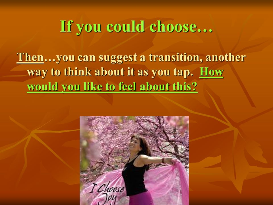 If you could choose… Then…you can suggest a transition, another way to think about it as you tap.