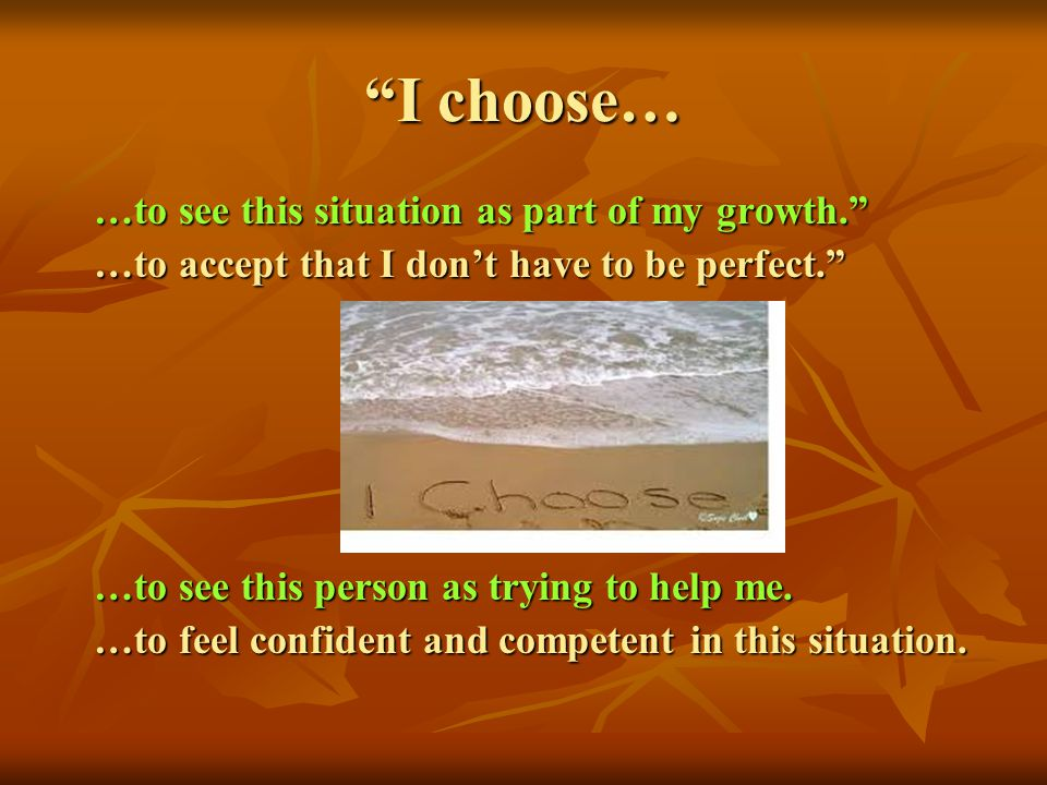 I choose… …to see this situation as part of my growth.