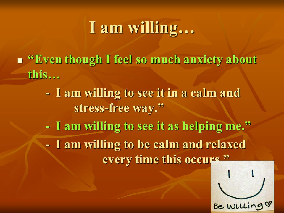 I am willing… Even though I feel so much anxiety about this…