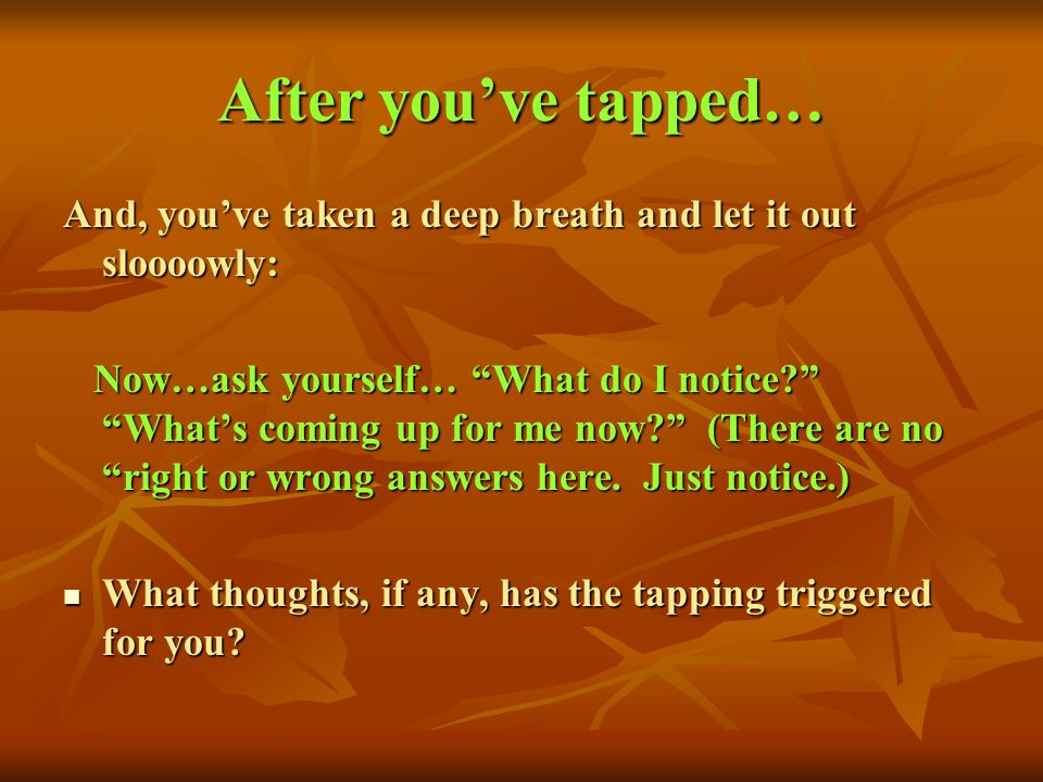 After you've tapped… And, you've taken a deep breath and let it out sloooowly: