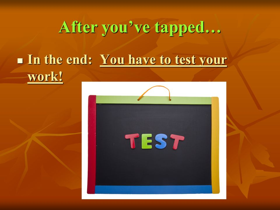After you've tapped… In the end: You have to test your work!