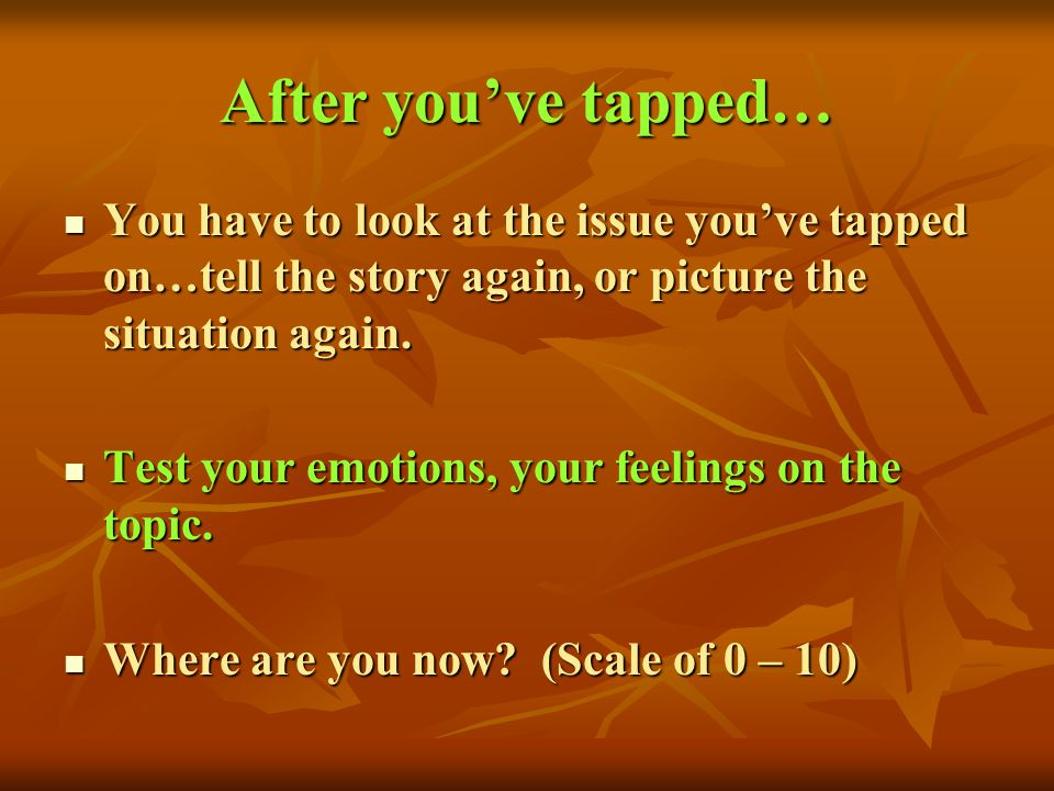 After you've tapped… You have to look at the issue you've tapped on…tell the story again, or picture the situation again.