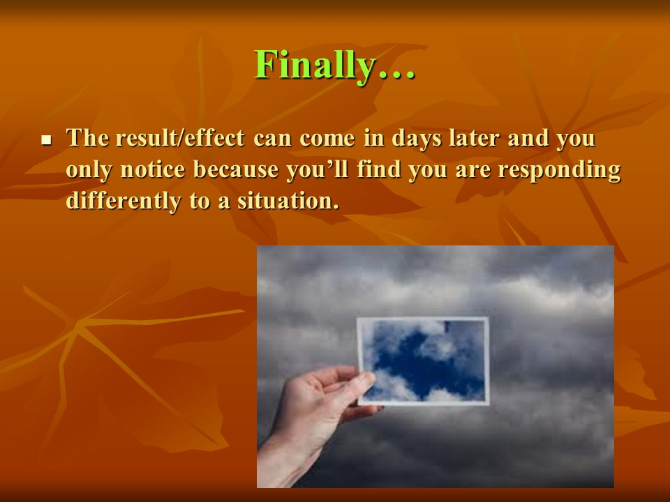 Finally… The result/effect can come in days later and you only notice because you'll find you are responding differently to a situation.