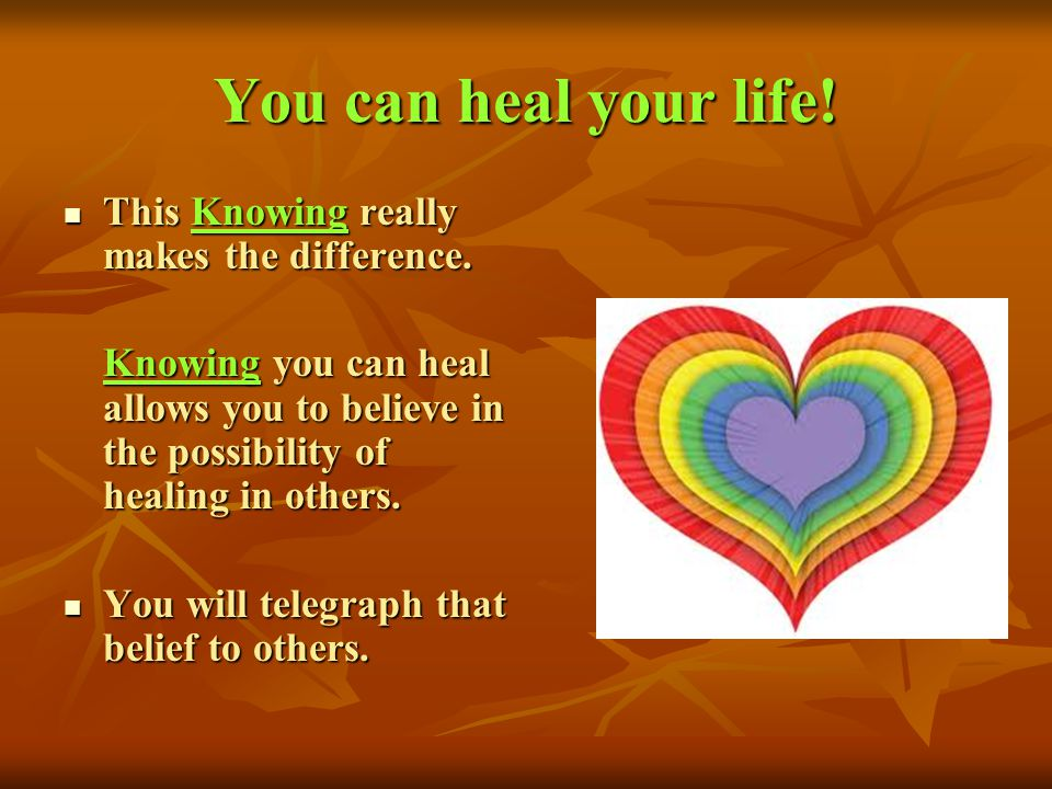You can heal your life! This Knowing really makes the difference.