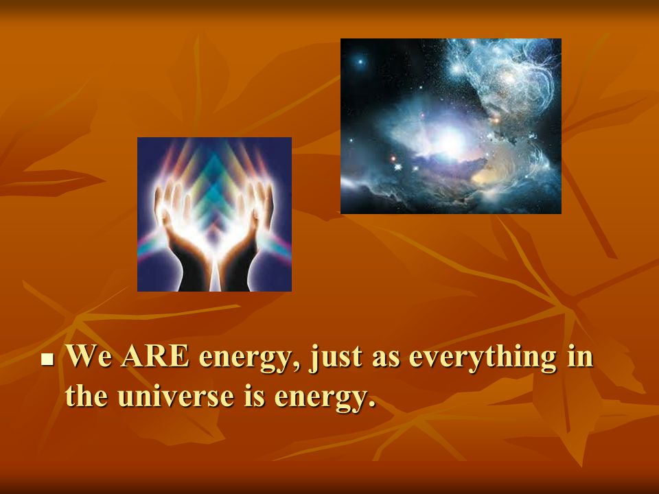 We ARE energy, just as everything in the universe is energy.