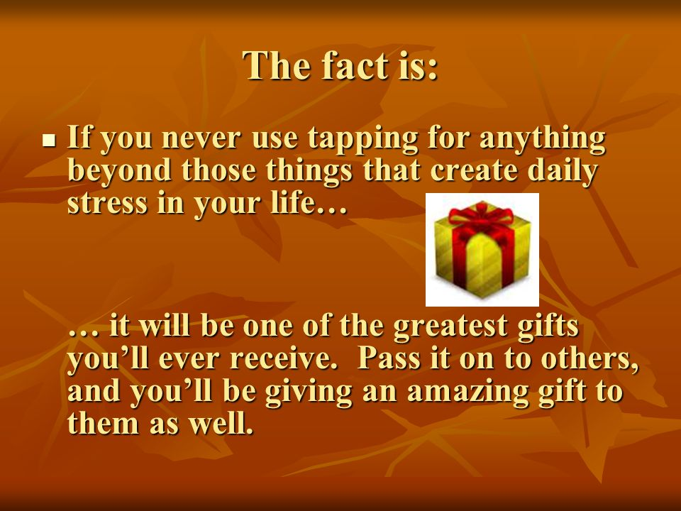 The fact is: If you never use tapping for anything beyond those things that create daily stress in your life…