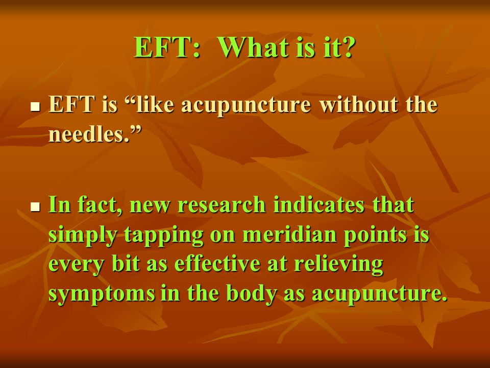 EFT: What is it EFT is like acupuncture without the needles.