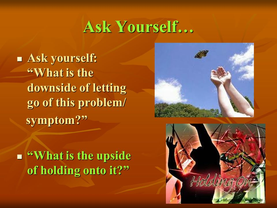 Ask Yourself… Ask yourself: What is the downside of letting go of this problem/ symptom What is the upside of holding onto it