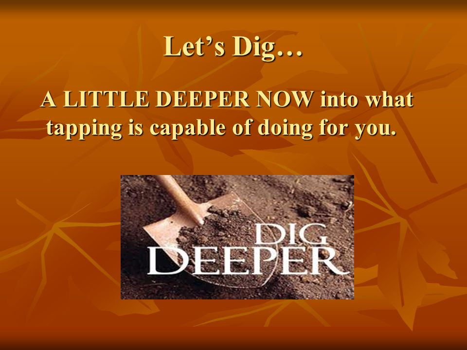 Let's Dig… A LITTLE DEEPER NOW into what tapping is capable of doing for you.