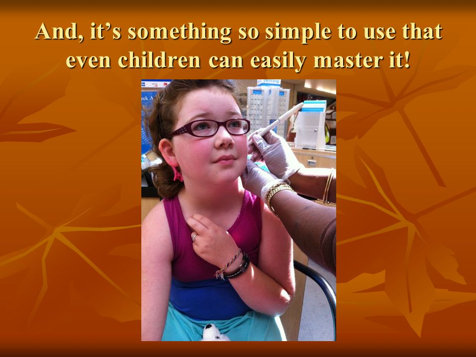 And, it's something so simple to use that even children can easily master it!
