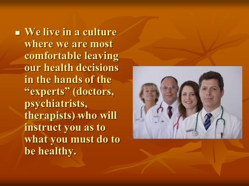 We live in a culture where we are most comfortable leaving our health decisions in the hands of the experts (doctors, psychiatrists, therapists) who will instruct you as to what you must do to be healthy.