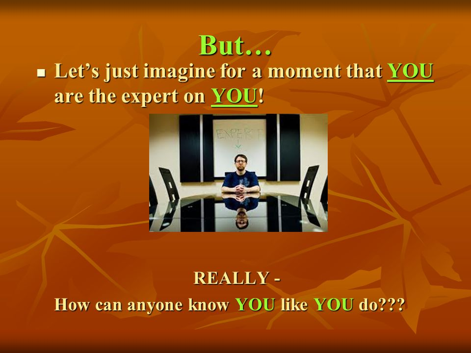 But… Let's just imagine for a moment that YOU are the expert on YOU!