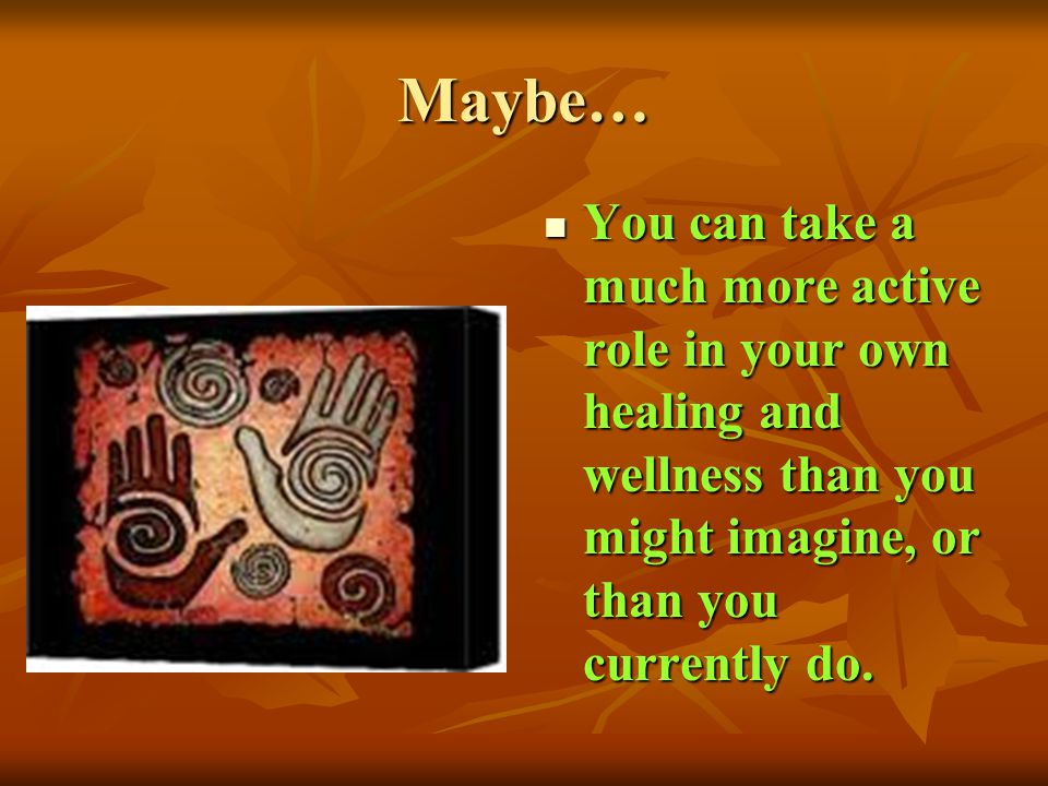 Maybe… You can take a much more active role in your own healing and wellness than you might imagine, or than you currently do.