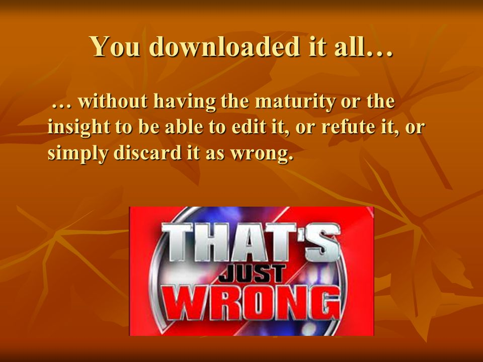 You downloaded it all… … without having the maturity or the insight to be able to edit it, or refute it, or simply discard it as wrong.