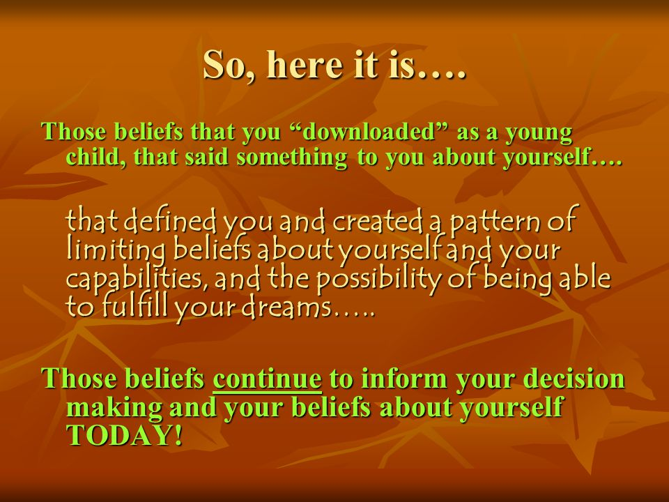 So, here it is…. Those beliefs that you downloaded as a young child, that said something to you about yourself….