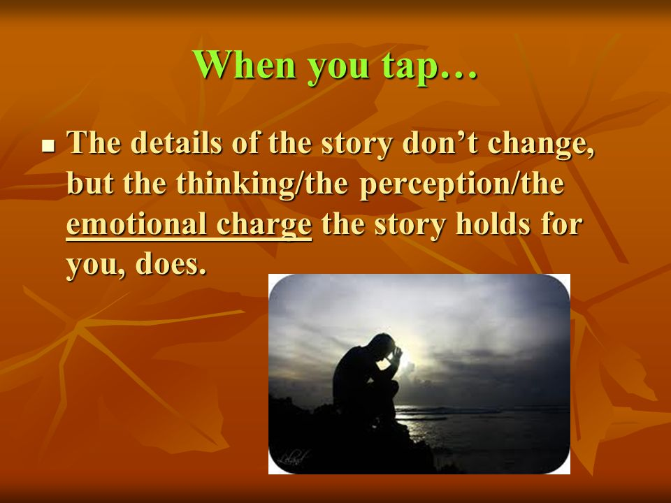 When you tap… The details of the story don't change, but the thinking/the perception/the emotional charge the story holds for you, does.