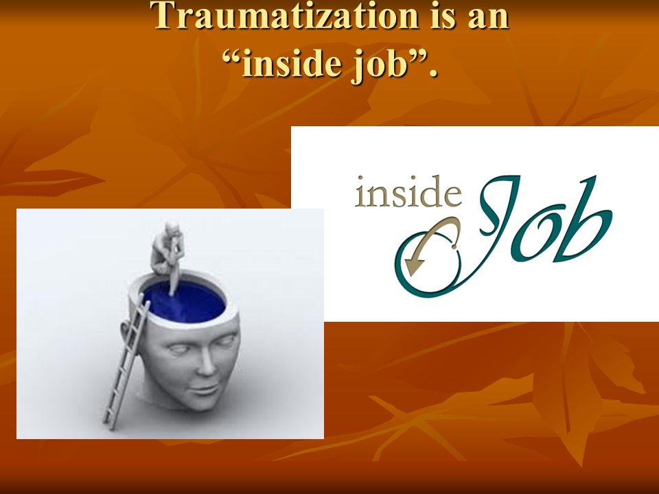 Traumatization is an inside job .