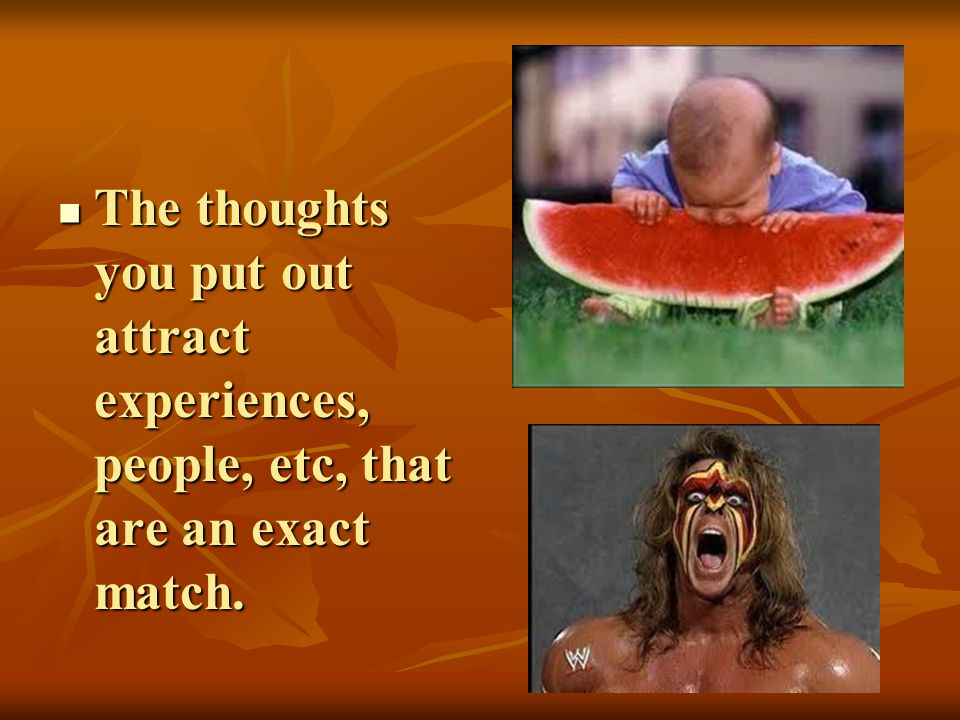 The thoughts you put out attract experiences, people, etc, that are an exact match.