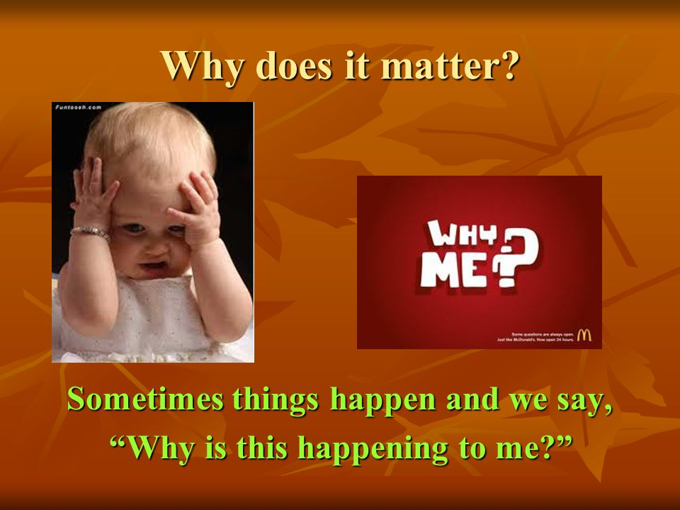 Why does it matter Sometimes things happen and we say,