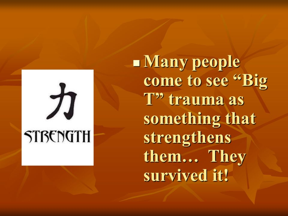 Many people come to see Big T trauma as something that strengthens them… They survived it!