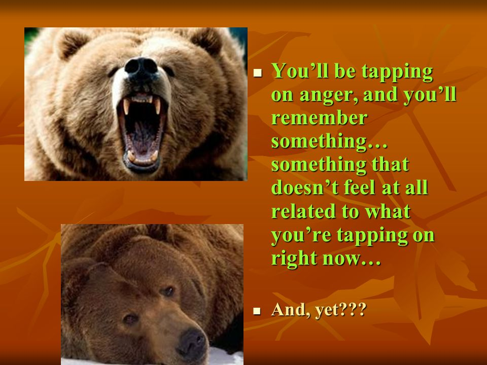 You'll be tapping on anger, and you'll remember something… something that doesn't feel at all related to what you're tapping on right now…