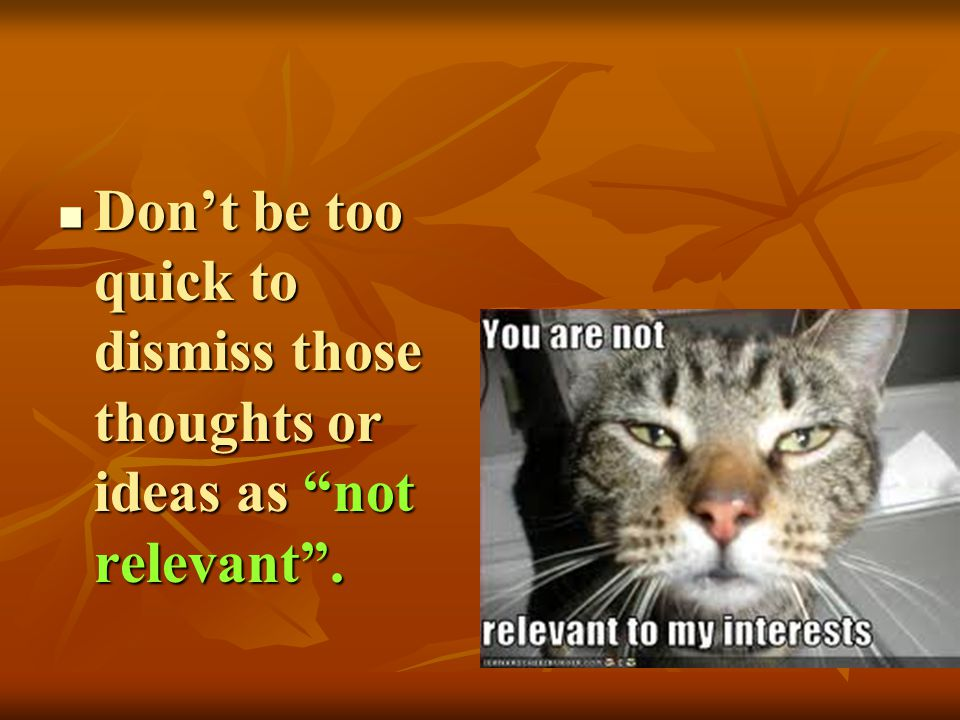Don't be too quick to dismiss those thoughts or ideas as not relevant .