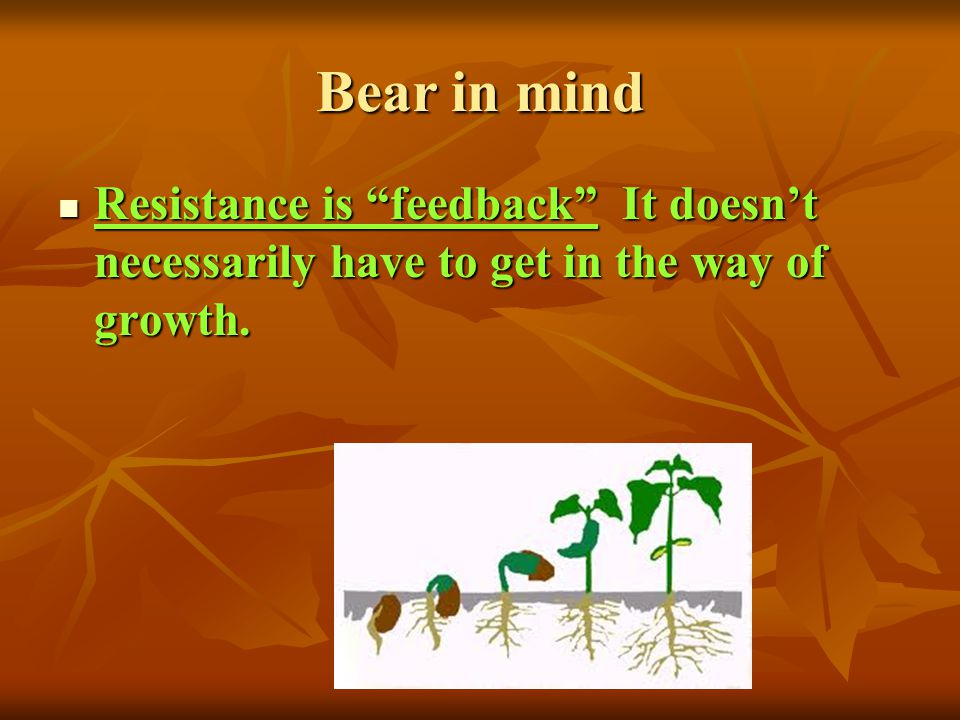 Bear in mind Resistance is feedback It doesn't necessarily have to get in the way of growth.
