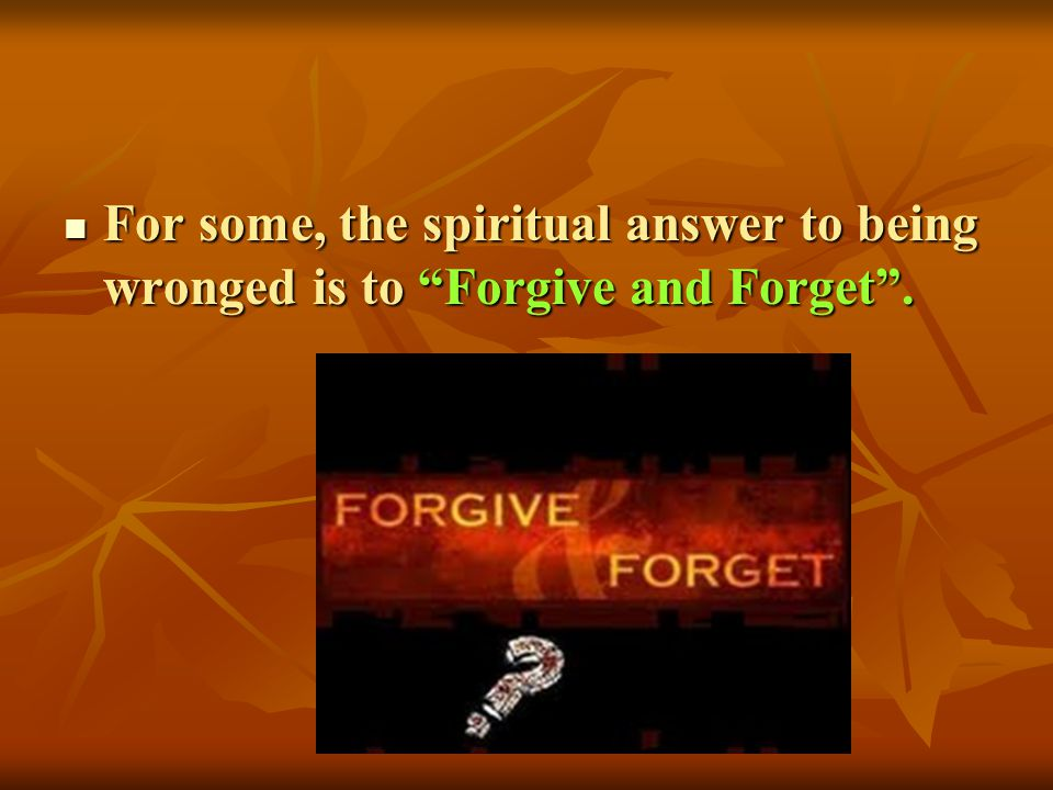 For some, the spiritual answer to being wronged is to Forgive and Forget .