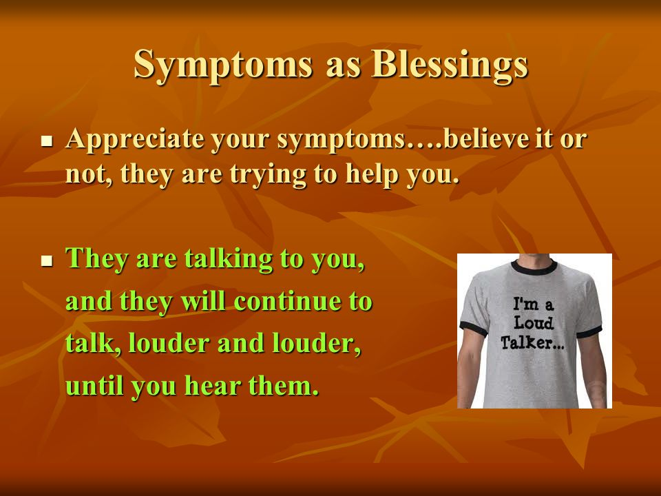 Symptoms as Blessings Appreciate your symptoms….believe it or not, they are trying to help you. They are talking to you,