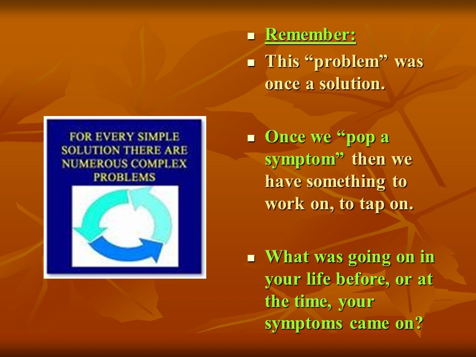 Remember: This problem was once a solution. Once we pop a symptom then we have something to work on, to tap on.