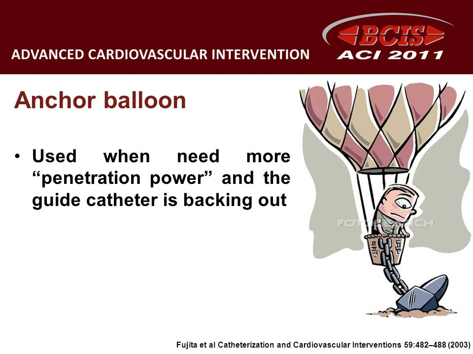 Anchor balloon Used when need more penetration power and the guide catheter is backing out.