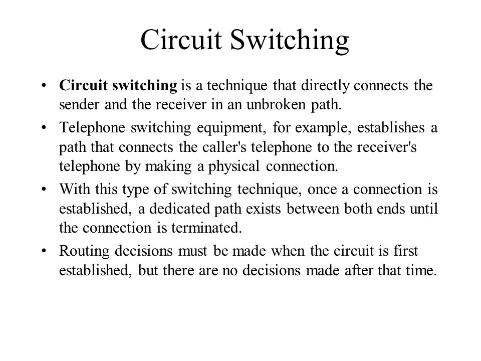 Circuit Switching Circuit switching is a technique that directly connects the sender and the receiver in an unbroken path.