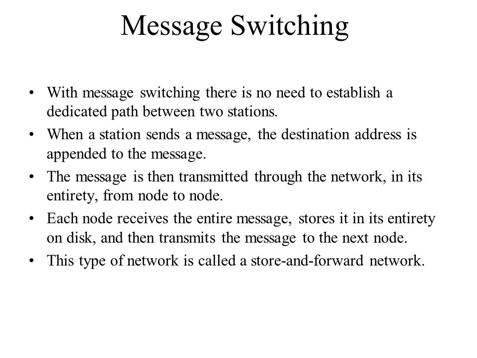 Message Switching With message switching there is no need to establish a dedicated path between two stations.