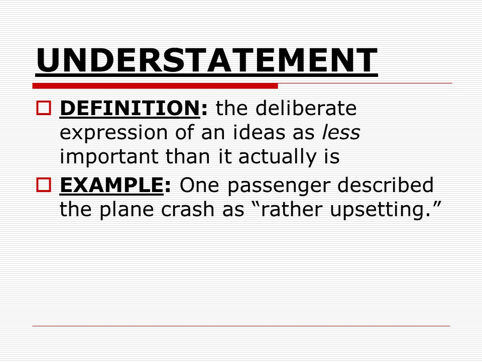 UNDERSTATEMENT DEFINITION: the deliberate expression of an ideas as less important than it actually is.