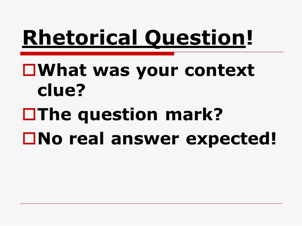 Rhetorical Question! What was your context clue The question mark