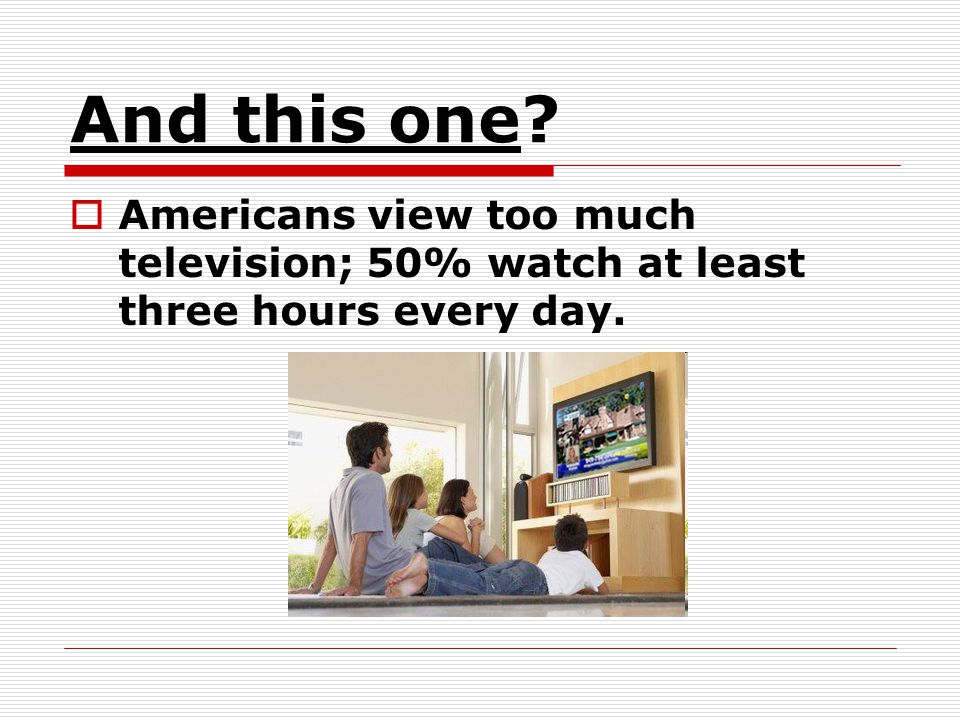 And this one Americans view too much television; 50% watch at least three hours every day.