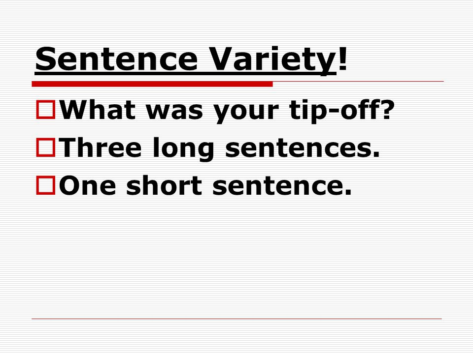 Sentence Variety! What was your tip-off Three long sentences.