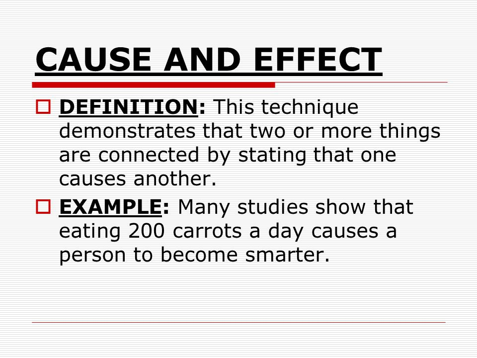 CAUSE AND EFFECT DEFINITION: This technique demonstrates that two or more things are connected by stating that one causes another.