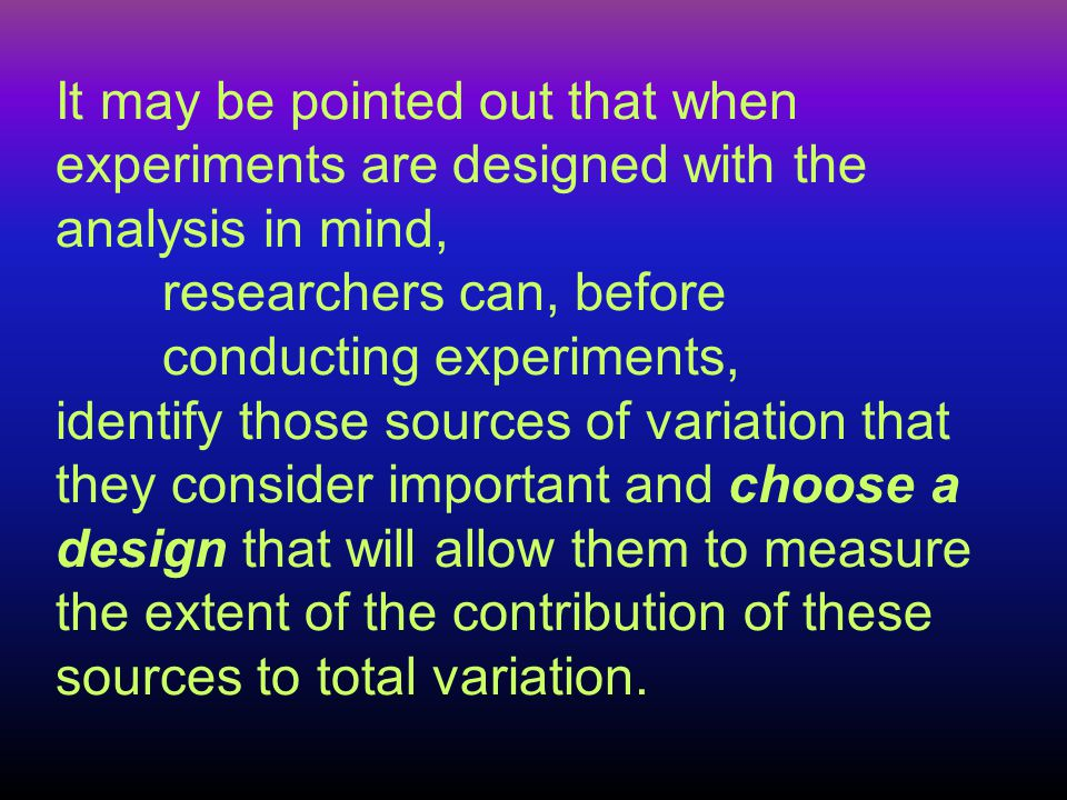 It may be pointed out that when experiments are designed with the analysis in mind, researchers can, before conducting experiments, identify those sources of variation that they consider important and choose a design that will allow them to measure the extent of the contribution of these sources to total variation.